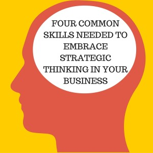 FOUR COMMON SKILLS NEEDED TO EMBRACE STRATEGIC THINKING IN YOUR BUSINESS