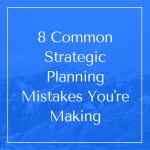 8 Common Strategic Planning Mistakes You're Making